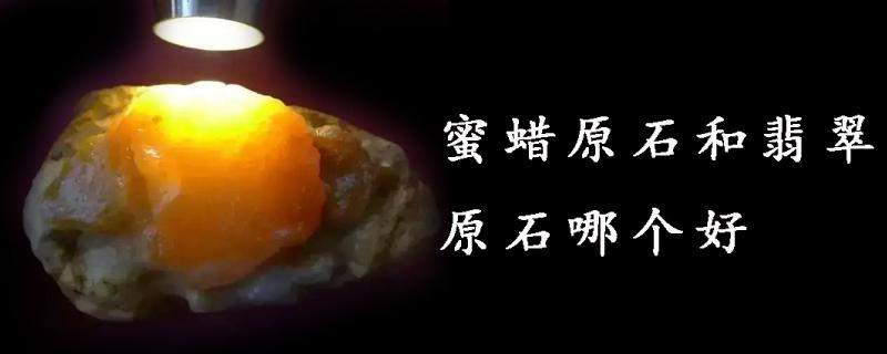 蜜蜡原石和翡翠原石哪个好