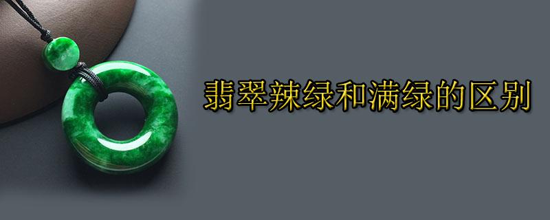 翡翠辣綠和滿綠的區別