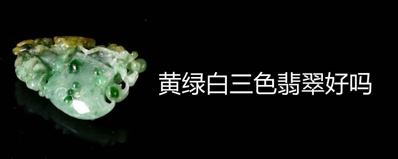 黄绿白三色翡翠好吗