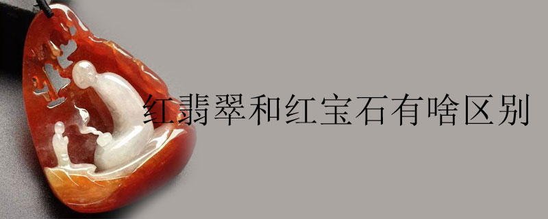 紅翡翠和紅寶石有啥區別