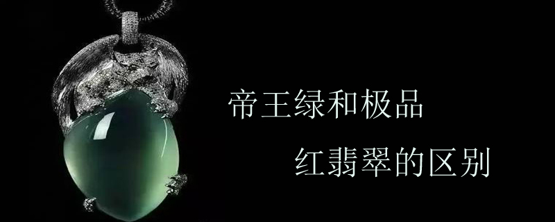 帝王綠和極品紅翡翠的區別