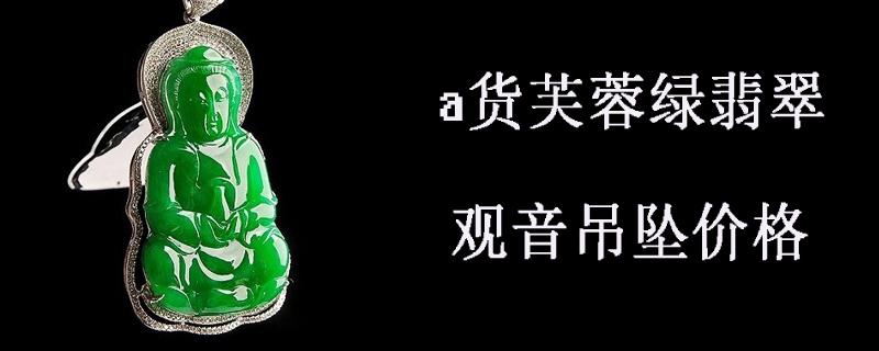 a货芙蓉绿翡翠观音吊坠价格
