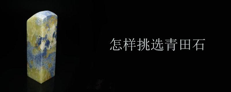 怎樣挑選青田石