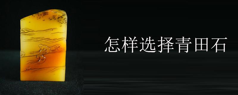 怎樣選擇青田石