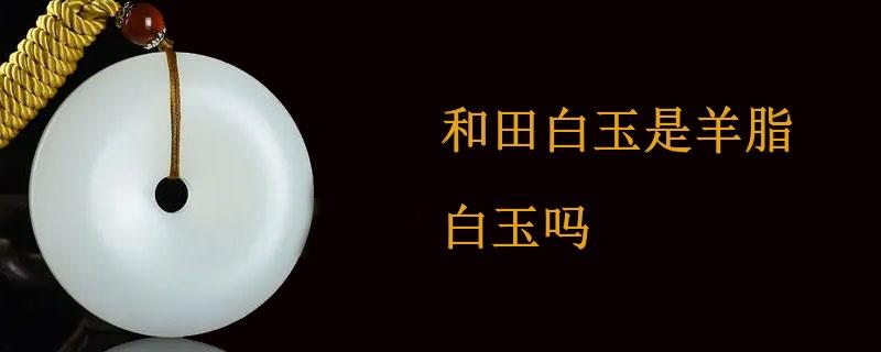 和田白玉是羊脂白玉吗